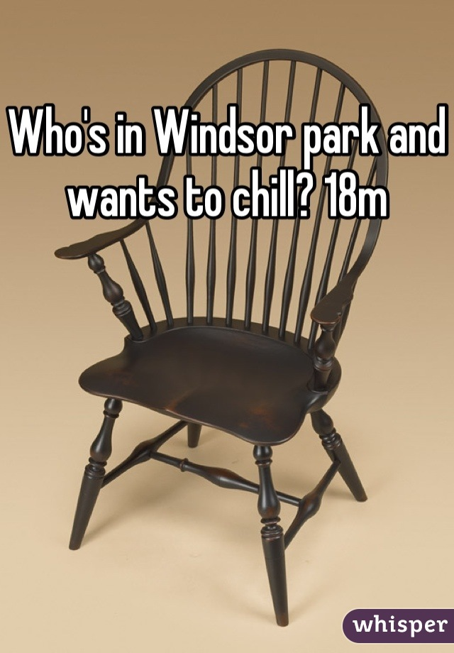 Who's in Windsor park and wants to chill? 18m