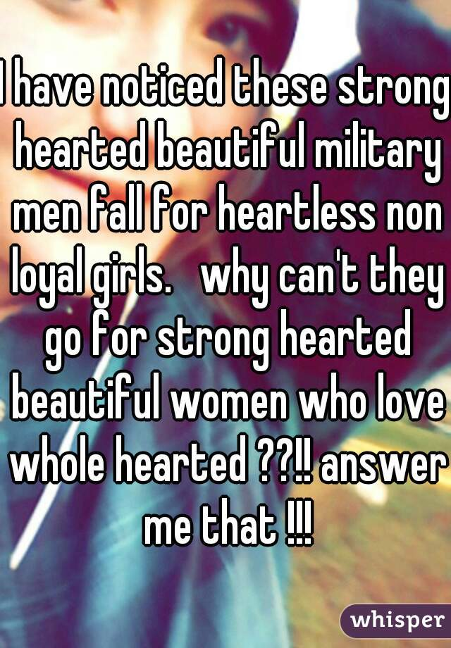 I have noticed these strong hearted beautiful military men fall for heartless non loyal girls.   why can't they go for strong hearted beautiful women who love whole hearted ??!! answer me that !!!