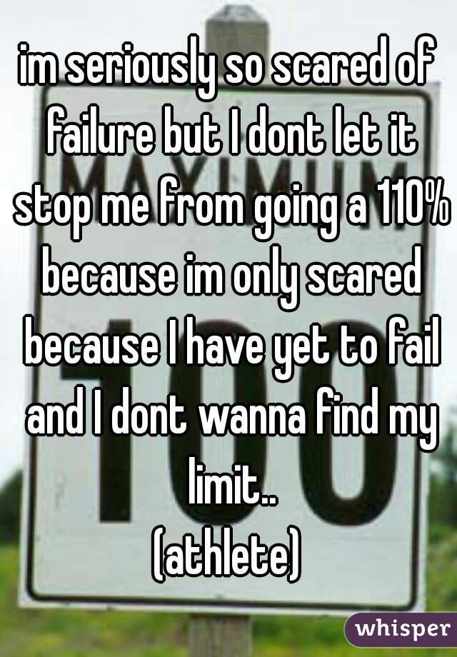 im seriously so scared of failure but I dont let it stop me from going a 110% because im only scared because I have yet to fail and I dont wanna find my limit.. (athlete)