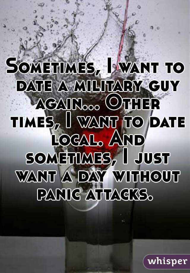Sometimes, I want to date a military guy again... Other times, I want to date local. And sometimes, I just want a day without panic attacks.