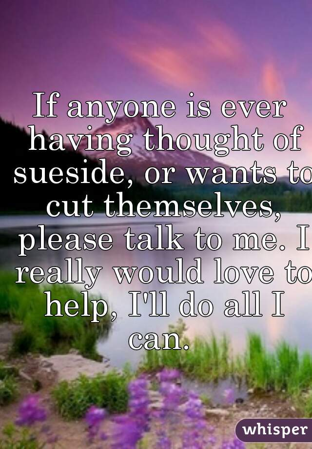If anyone is ever having thought of sueside, or wants to cut themselves, please talk to me. I really would love to help, I'll do all I can.
