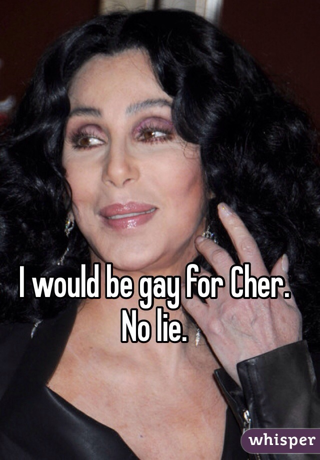 I would be gay for Cher.  No lie.