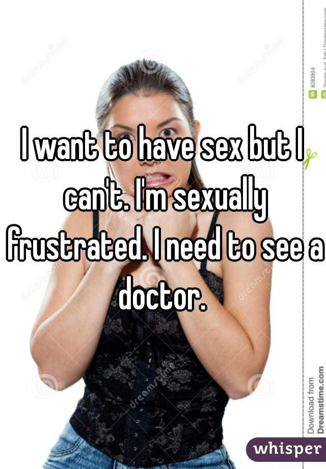 I want to have sex but I can't. I'm sexually frustrated. I need to see a doctor.