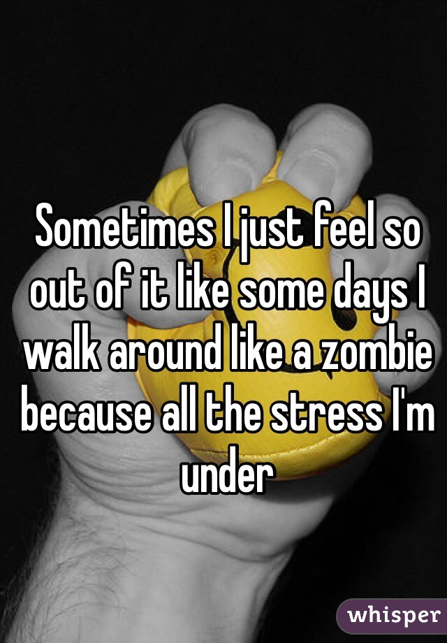 Sometimes I just feel so out of it like some days I walk around like a zombie because all the stress I'm under