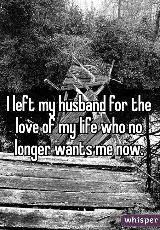 I left my husband for the love of my life who no longer wants me now.