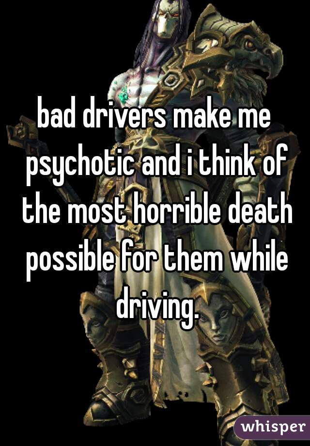 bad drivers make me psychotic and i think of the most horrible death possible for them while driving.
