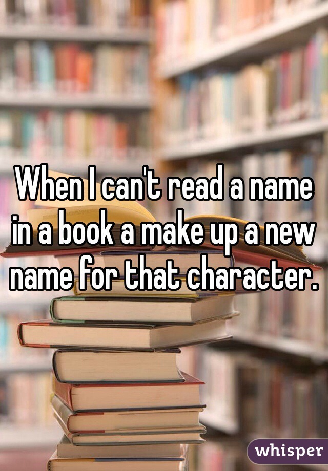 When I can't read a name in a book a make up a new name for that character.