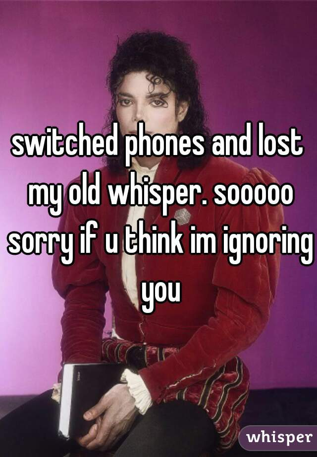 switched phones and lost my old whisper. sooooo sorry if u think im ignoring you