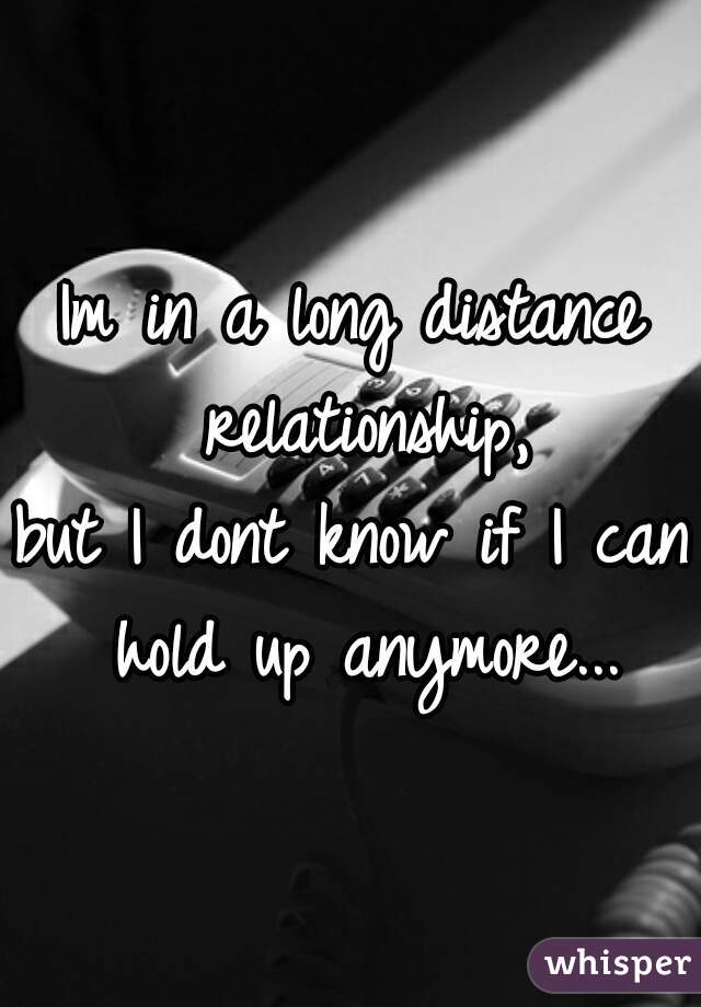 Im in a long distance relationship, but I dont know if I can hold up anymore...
