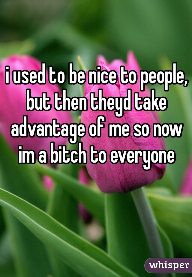 i used to be nice to people, but then theyd take advantage of me so now im a bitch to everyone