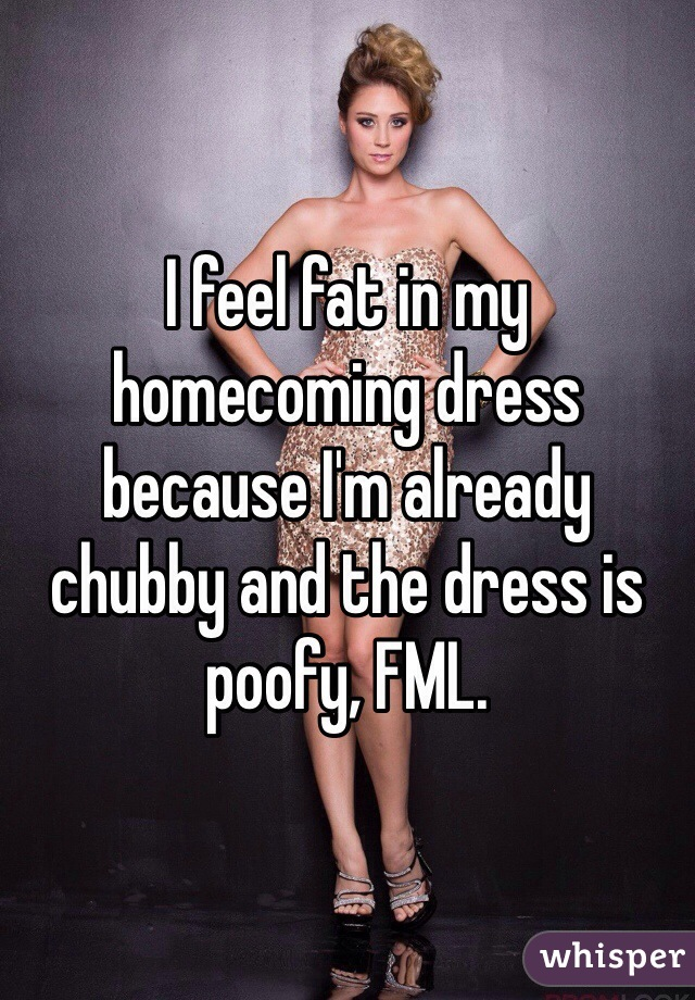I feel fat in my homecoming dress because I'm already chubby and the dress is poofy, FML.