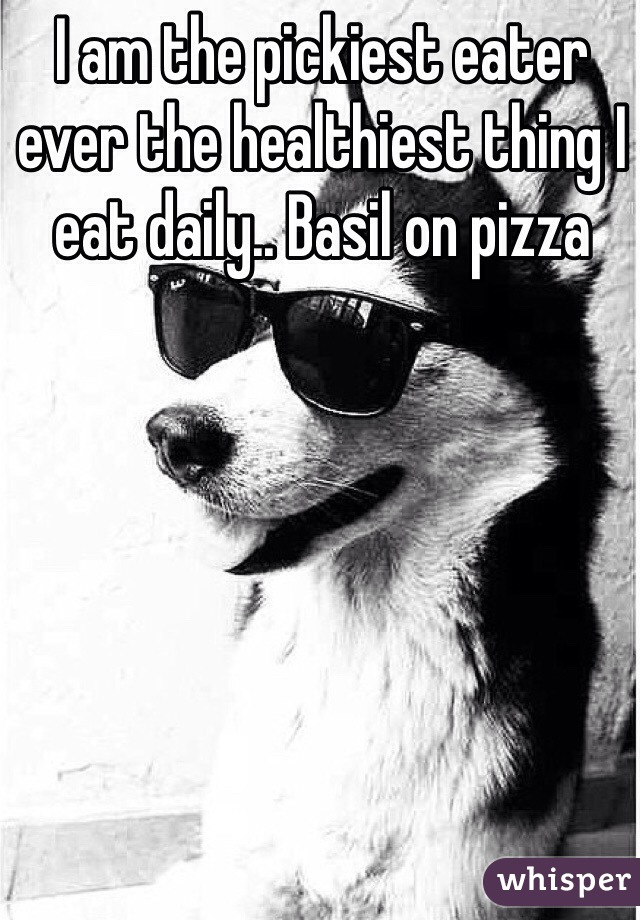I am the pickiest eater ever the healthiest thing I eat daily.. Basil on pizza