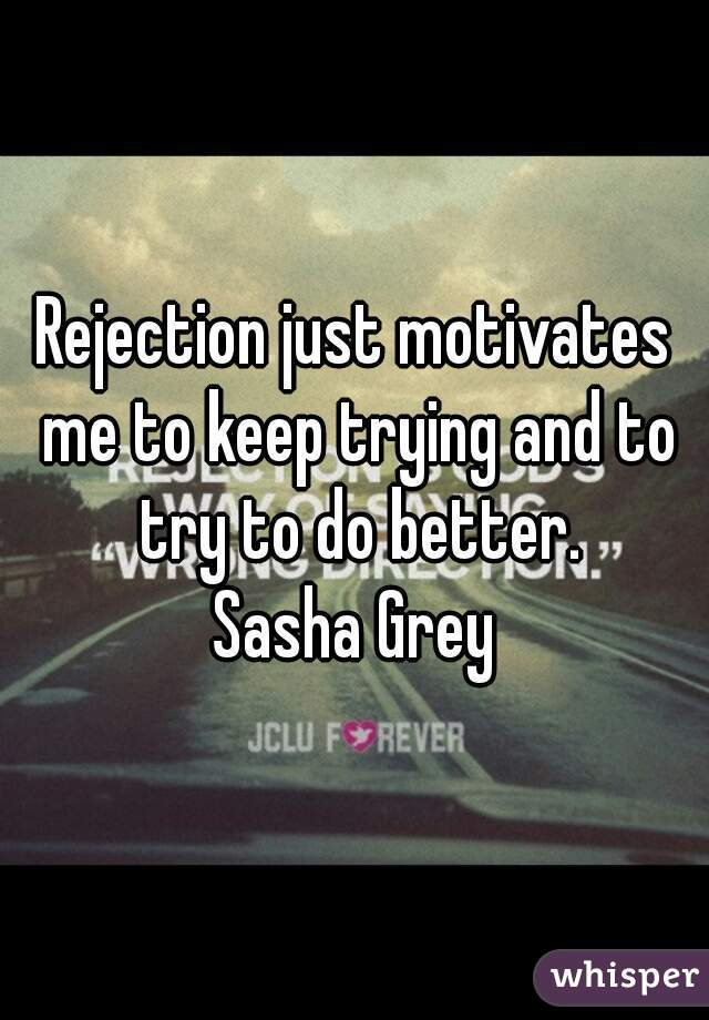 Rejection just motivates me to keep trying and to try to do better. Sasha Grey