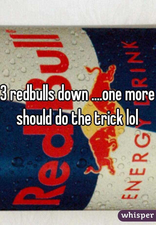 3 redbulls down ....one more should do the trick lol
