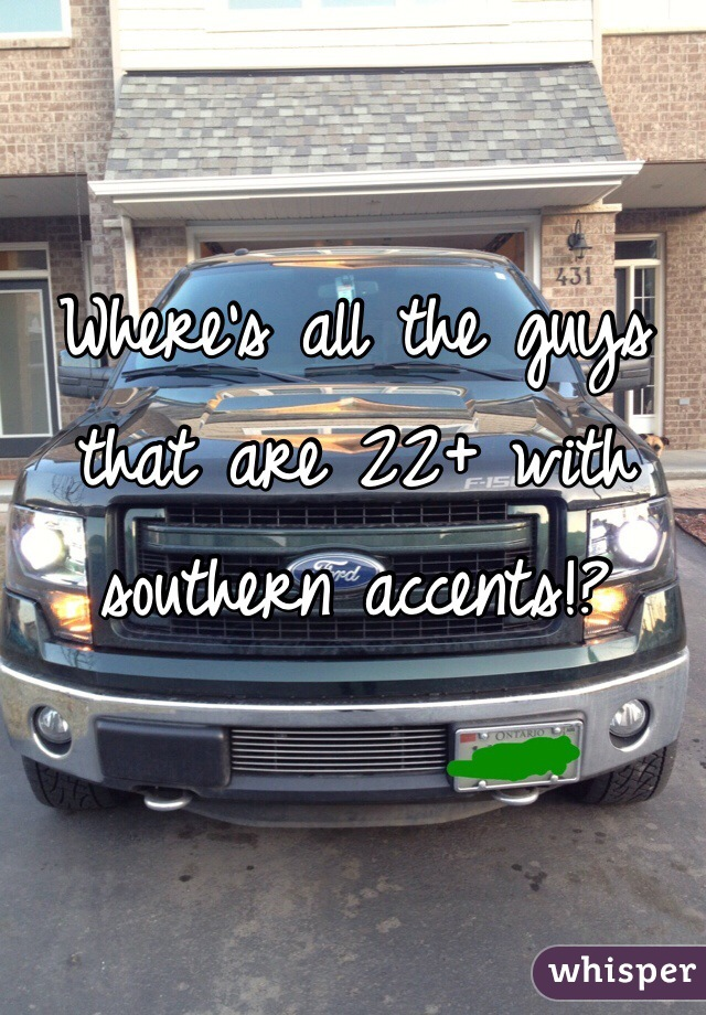 Where's all the guys that are 22+ with southern accents!?