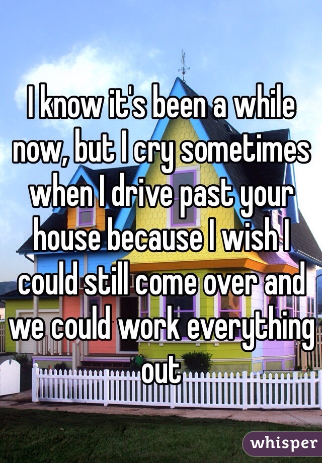I know it's been a while now, but I cry sometimes when I drive past your house because I wish I could still come over and we could work everything out