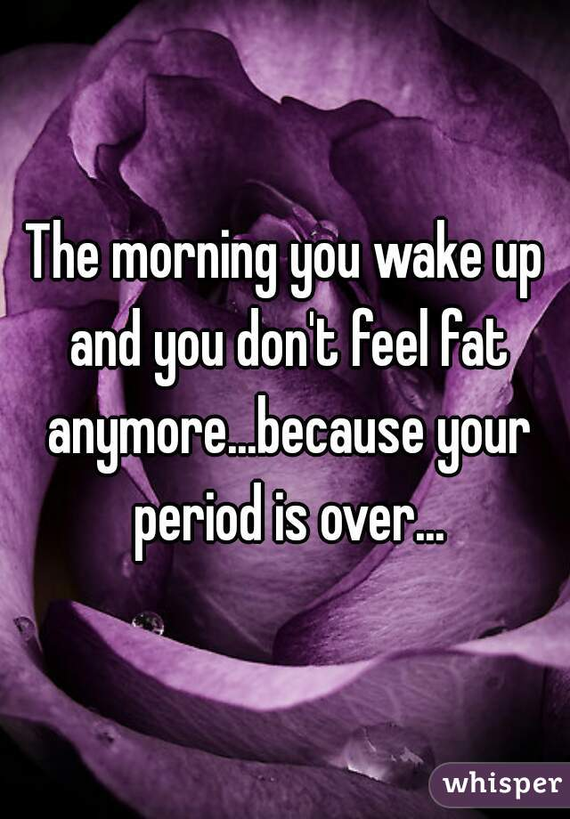 The morning you wake up and you don't feel fat anymore...because your period is over...