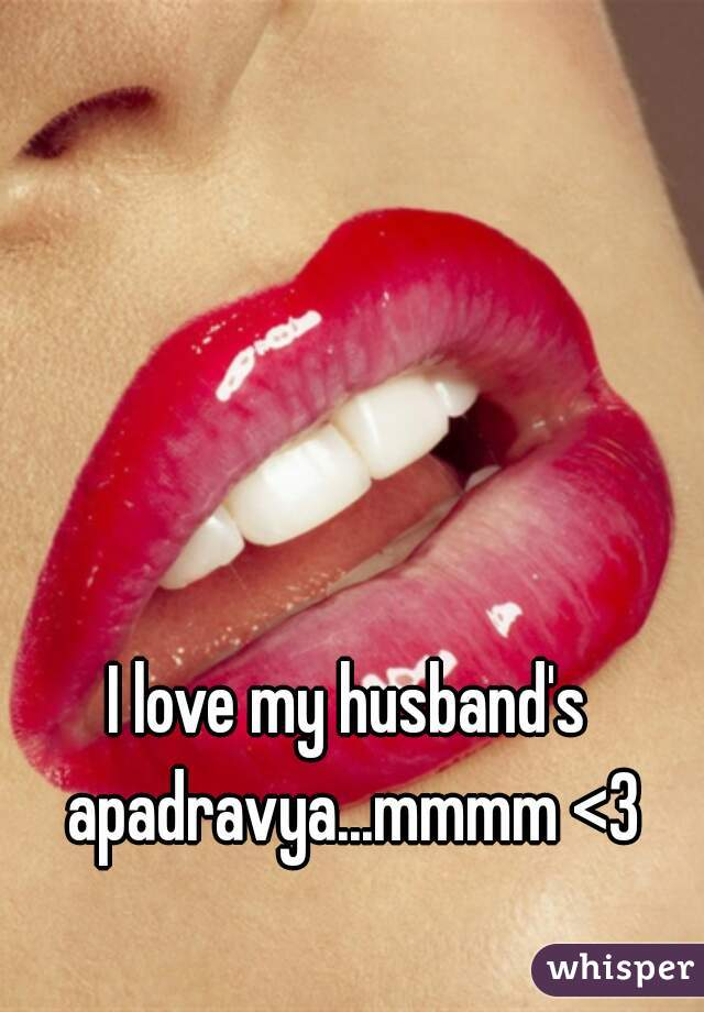 I love my husband's apadravya...mmmm <3