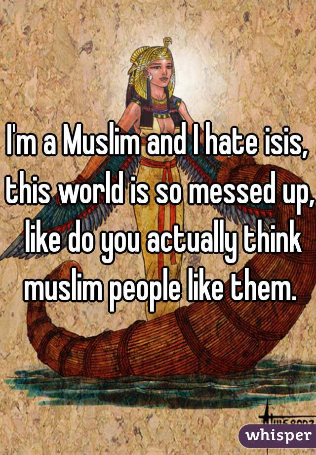 I'm a Muslim and I hate isis, this world is so messed up,  like do you actually think muslim people like them.