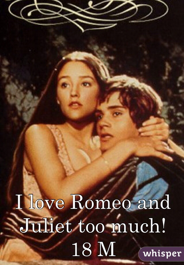 I love Romeo and Juliet too much! 18 M