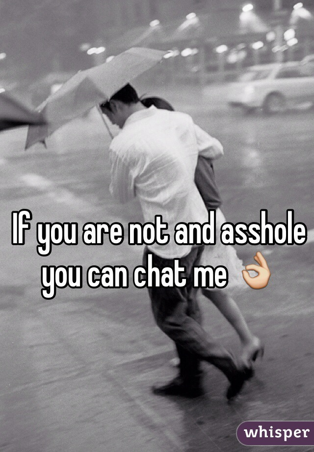 If you are not and asshole you can chat me 👌