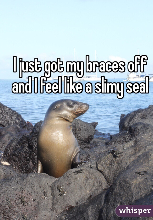 I just got my braces off and I feel like a slimy seal
