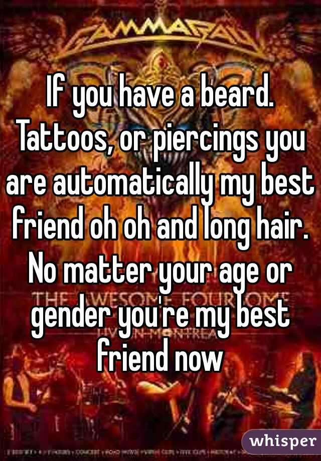 If you have a beard. Tattoos, or piercings you are automatically my best friend oh oh and long hair. No matter your age or gender you're my best friend now