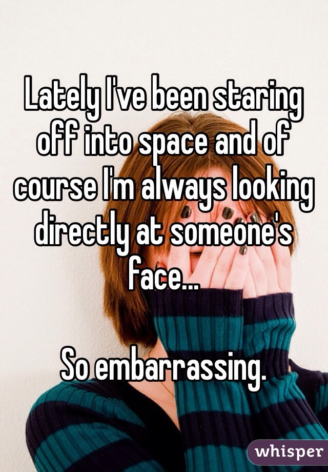 Lately I've been staring off into space and of course I'm always looking directly at someone's face...  So embarrassing.