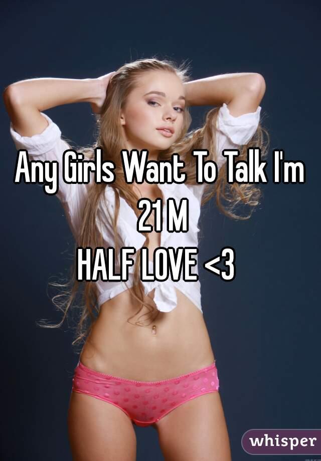 Any Girls Want To Talk I'm 21 M   HALF LOVE <3