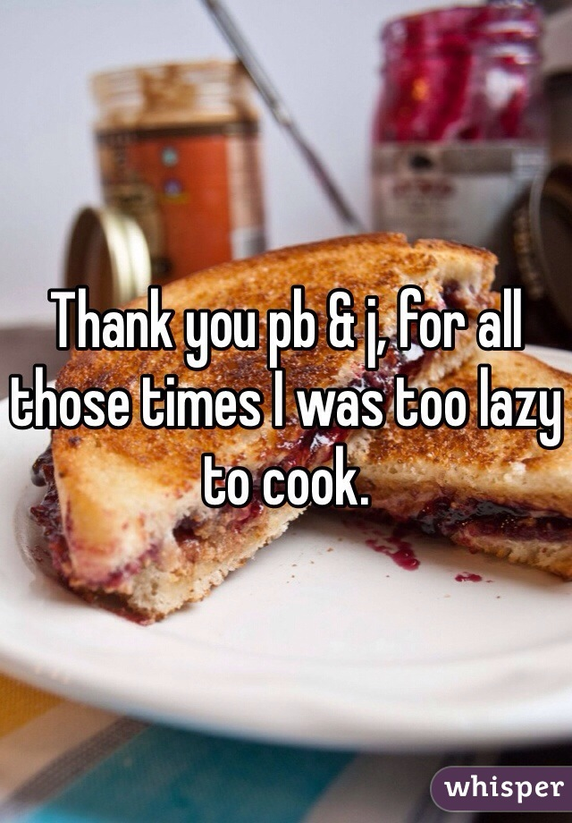 Thank you pb & j, for all those times I was too lazy to cook.