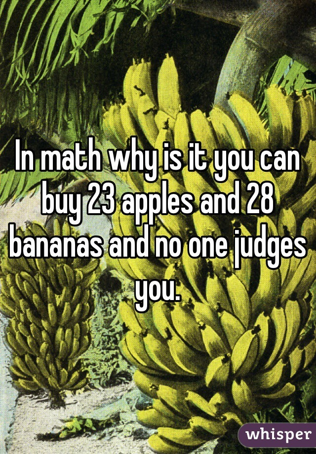 In math why is it you can buy 23 apples and 28 bananas and no one judges you.