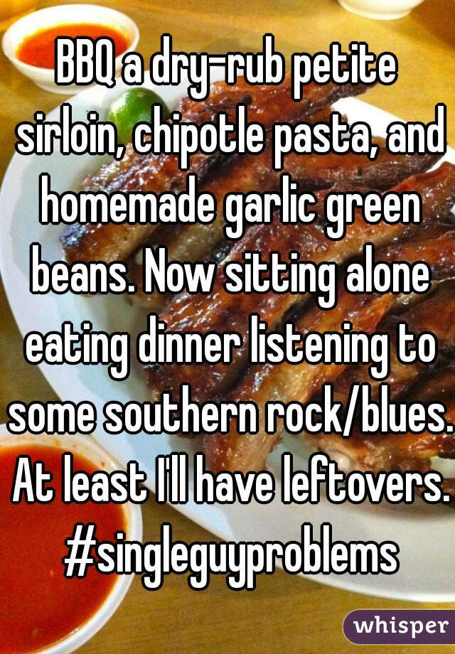 BBQ a dry-rub petite sirloin, chipotle pasta, and homemade garlic green beans. Now sitting alone eating dinner listening to some southern rock/blues. At least I'll have leftovers. #singleguyproblems