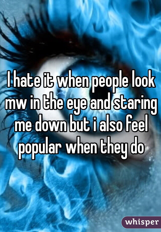 I hate it when people look mw in the eye and staring me down but i also feel popular when they do