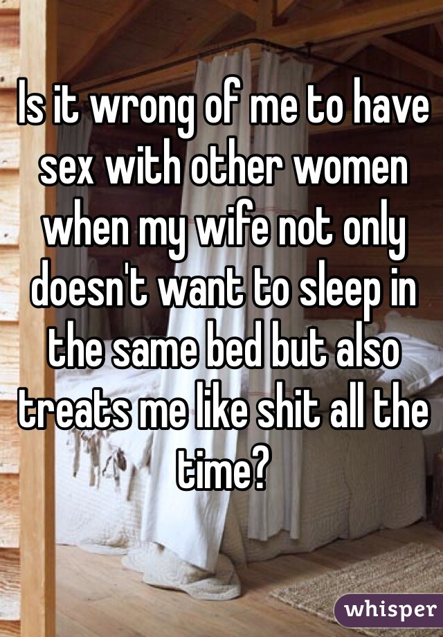 Is it wrong of me to have sex with other women when my wife not only doesn't want to sleep in the same bed but also treats me like shit all the time?