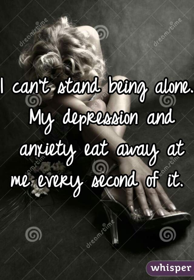 I can't stand being alone. My depression and anxiety eat away at me every second of it.
