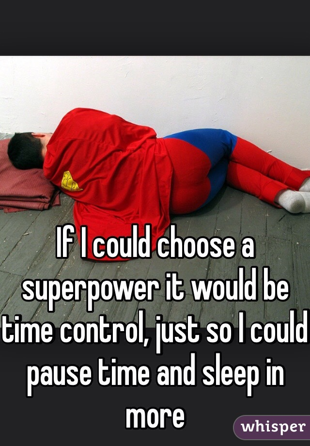 If I could choose a superpower it would be time control, just so I could pause time and sleep in more