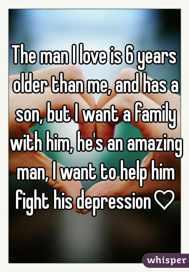 The man I love is 6 years older than me, and has a son, but I want a family with him, he's an amazing man, I want to help him fight his depression♡