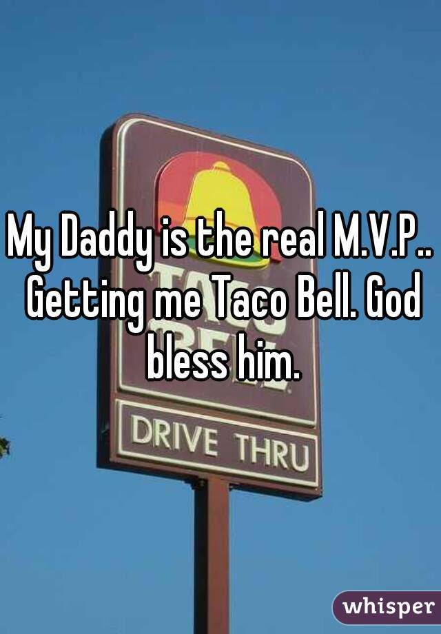 My Daddy is the real M.V.P.. Getting me Taco Bell. God bless him.