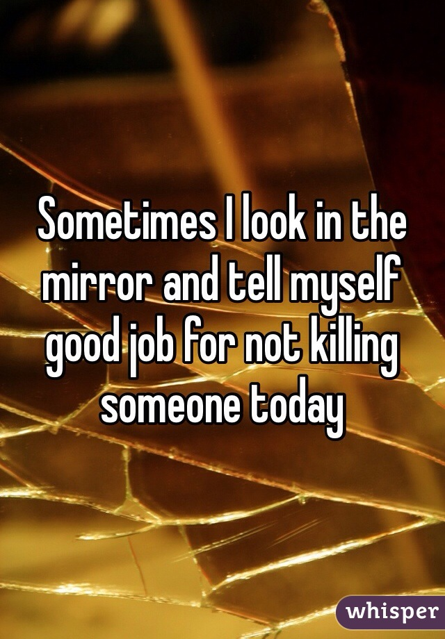 Sometimes I look in the mirror and tell myself good job for not killing someone today