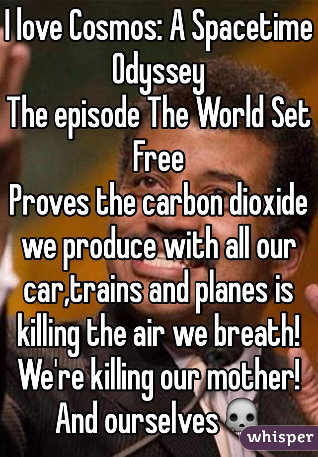 I love Cosmos: A Spacetime Odyssey The episode The World Set Free Proves the carbon dioxide we produce with all our car,trains and planes is killing the air we breath! We're killing our mother! And ourselves💀