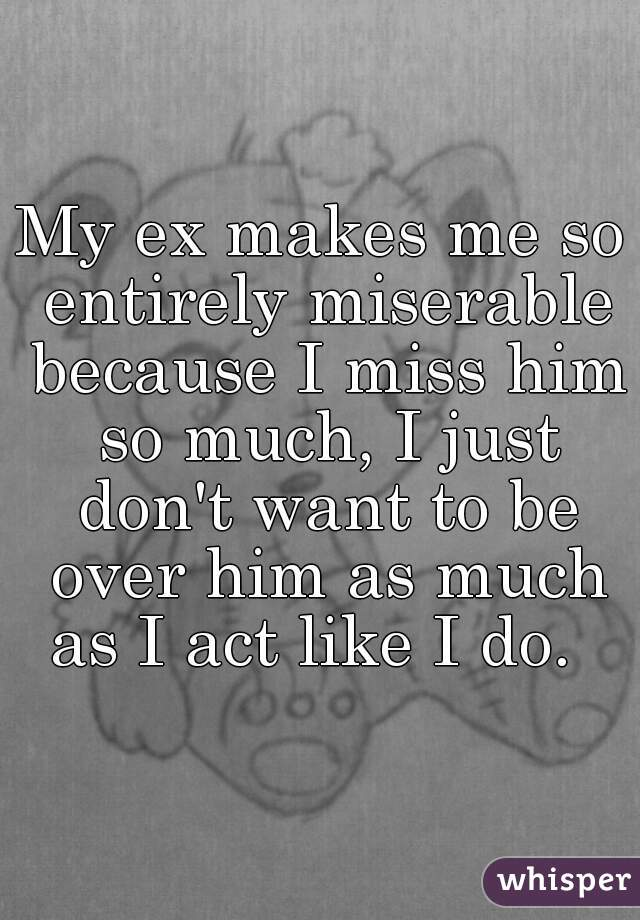 My ex makes me so entirely miserable because I miss him so much, I just don't want to be over him as much as I act like I do.