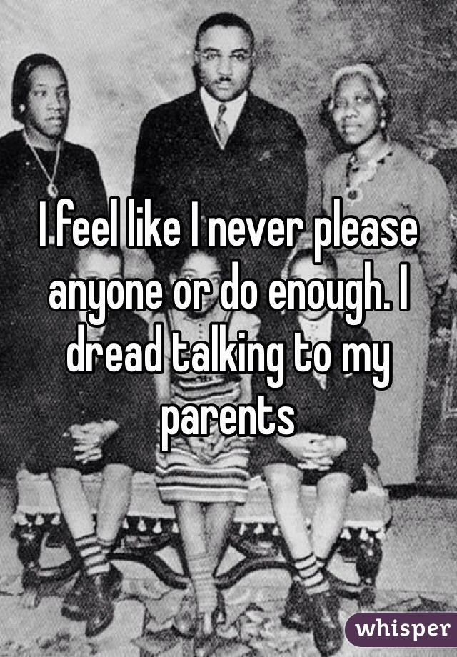 I feel like I never please anyone or do enough. I dread talking to my parents