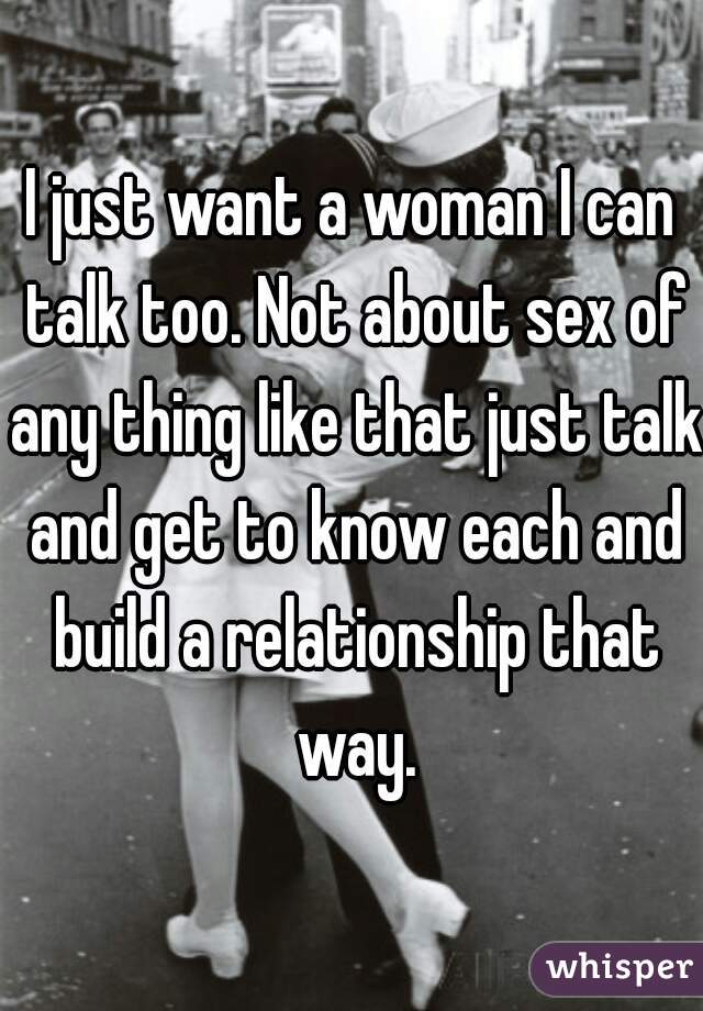 I just want a woman I can talk too. Not about sex of any thing like that just talk and get to know each and build a relationship that way.
