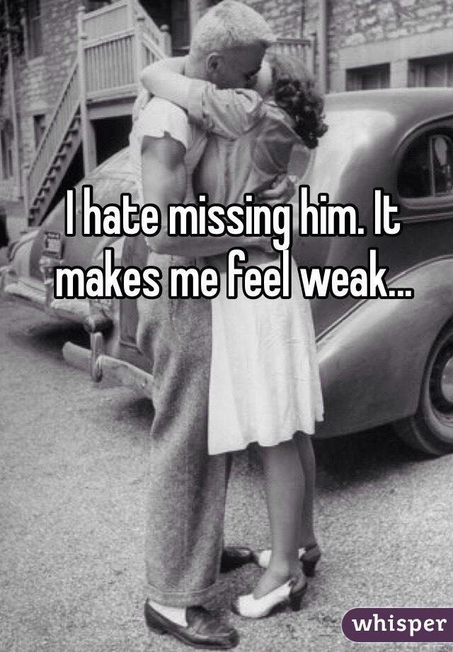 I hate missing him. It makes me feel weak...