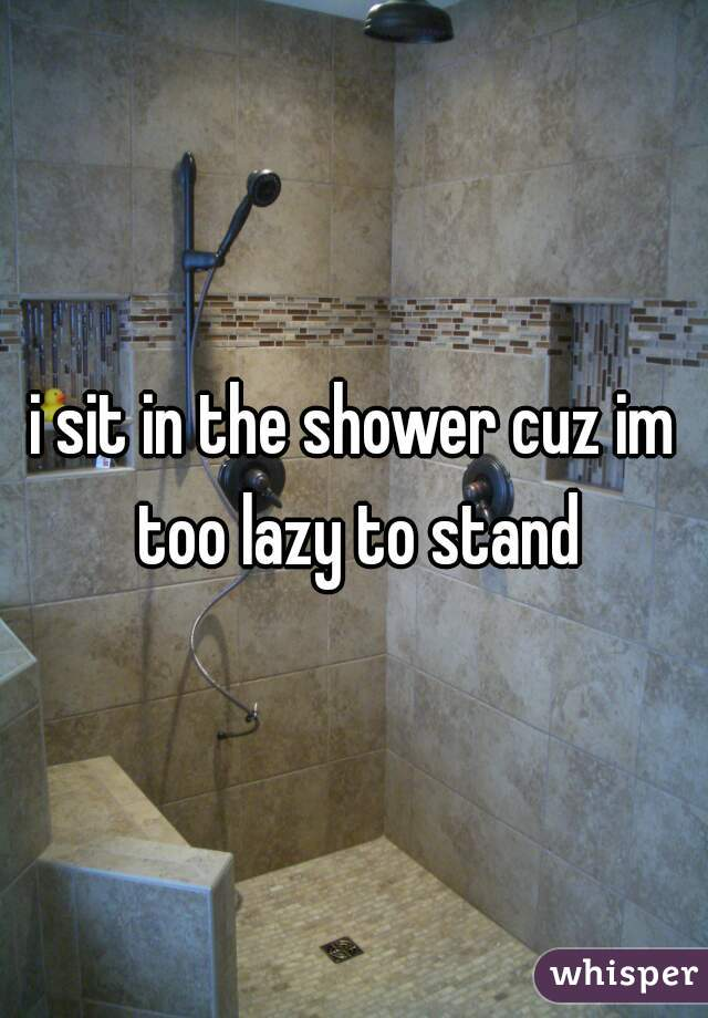 i sit in the shower cuz im too lazy to stand