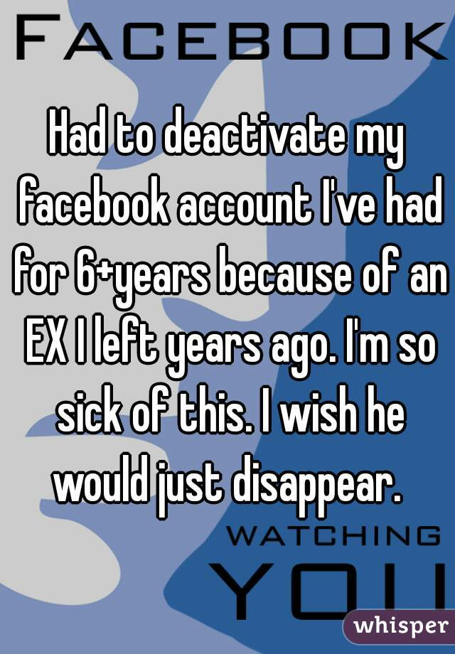 Had to deactivate my facebook account I've had for 6+years because of an EX I left years ago. I'm so sick of this. I wish he would just disappear.