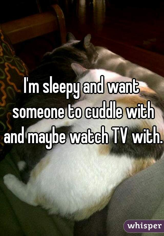 I'm sleepy and want someone to cuddle with and maybe watch TV with.
