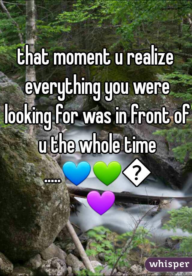 that moment u realize everything you were looking for was in front of u the whole time .....💙💚💛💜