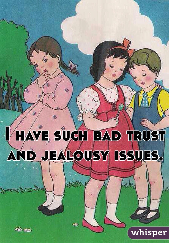 I have such bad trust and jealousy issues.