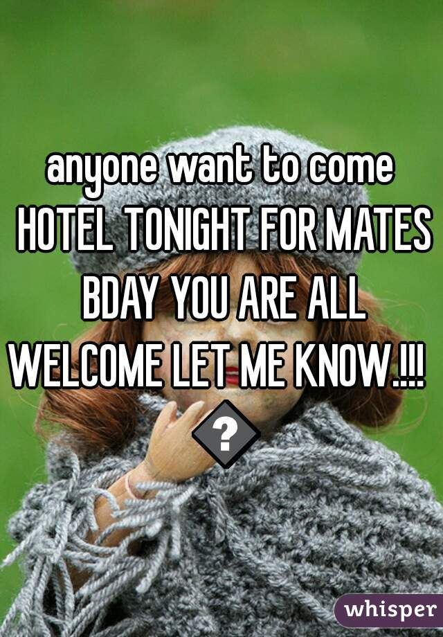 anyone want to come HOTEL TONIGHT FOR MATES BDAY YOU ARE ALL WELCOME LET ME KNOW.!!!   😜